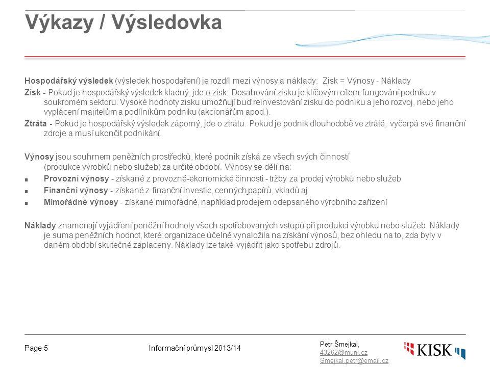Informační průmysl 2013/14Page 5 Petr Šmejkal, 43262@muni.cz 43262@muni.cz Smejkal.petr@email.cz Výkazy / Výsledovka Hospodářský výsledek (výsledek hospodaření) je rozdíl mezi výnosy a náklady:Zisk = Výnosy - Náklady Zisk - Pokud je hospodářský výsledek kladný, jde o zisk.