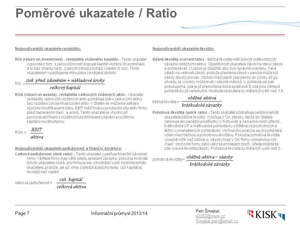 Informační průmysl 2013/14Page 7 Petr Šmejkal, 43262@muni.cz 43262@muni.cz Smejkal.petr@email.cz Poměrové ukazatele / Ratio Nejpoužívanější ukazatele rentability: ROI (return on investment) - rentabilita vloženého kapitálu - Tento ukazatel vypovídá o tom, s jakou účinností pracuje kapitál vložený do podnikání, a to bez ohledu na to, z jakých zdrojů pochází (vlastní či cizí).