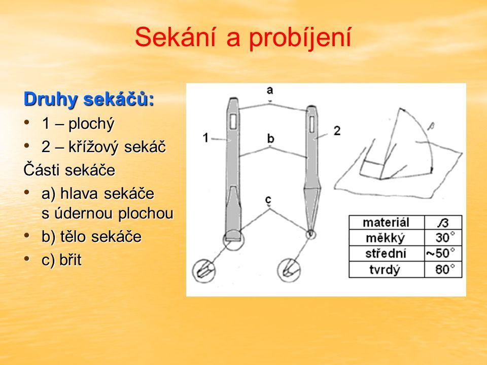 Sekání a probíjení Druhy sekáčů: sekáč plochý – dlouhé rovné seky sekáč plochý – dlouhé rovné seky sekáč křížový - vysekávání drážek a tvarové plochy sekáč křížový - vysekávání drážek a tvarové plochy při sekání se drží sekáč kolmo při sekání se drží sekáč kolmo při odsekávání šikmo k materiálu při odsekávání šikmo k materiálu údery kladiva směřují na hlavu sekáče údery kladiva směřují na hlavu sekáče otřepy se musí odstranit - obroušením otřepy se musí odstranit - obroušením