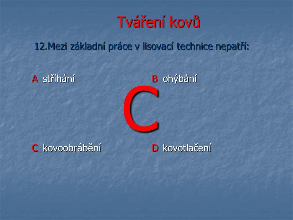 Tváření kovů Astříhání B ohýbání C kovoobrábění D kovotlačení 12.Mezi základní práce v lisovací technice nepatří: C