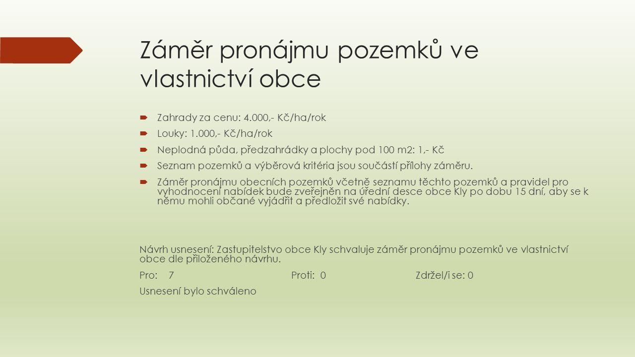 Záměr pronájmu pozemků ve vlastnictví obce  Zahrady za cenu: 4.000,- Kč/ha/rok  Louky: 1.000,- Kč/ha/rok  Neplodná půda, předzahrádky a plochy pod 100 m2: 1,- Kč  Seznam pozemků a výběrová kritéria jsou součástí přílohy záměru.