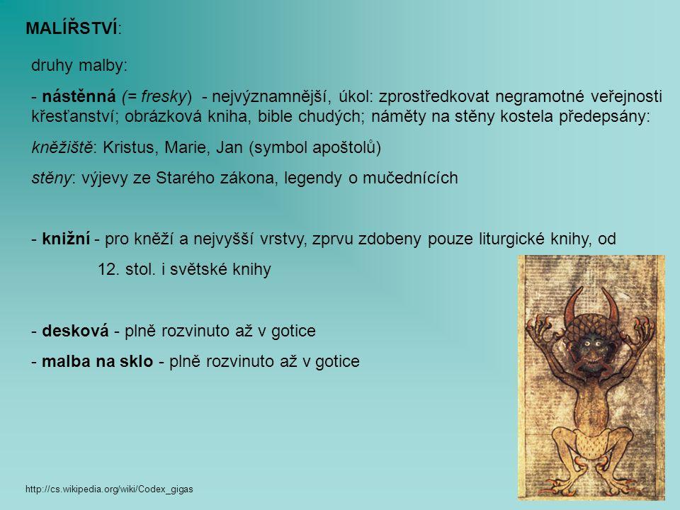 MALÍŘSTVÍ: druhy malby: - nástěnná (= fresky) - nejvýznamnější, úkol: zprostředkovat negramotné veřejnosti křesťanství; obrázková kniha, bible chudých; náměty na stěny kostela předepsány: kněžiště: Kristus, Marie, Jan (symbol apoštolů) stěny: výjevy ze Starého zákona, legendy o mučednících - knižní - pro kněží a nejvyšší vrstvy, zprvu zdobeny pouze liturgické knihy, od 12.