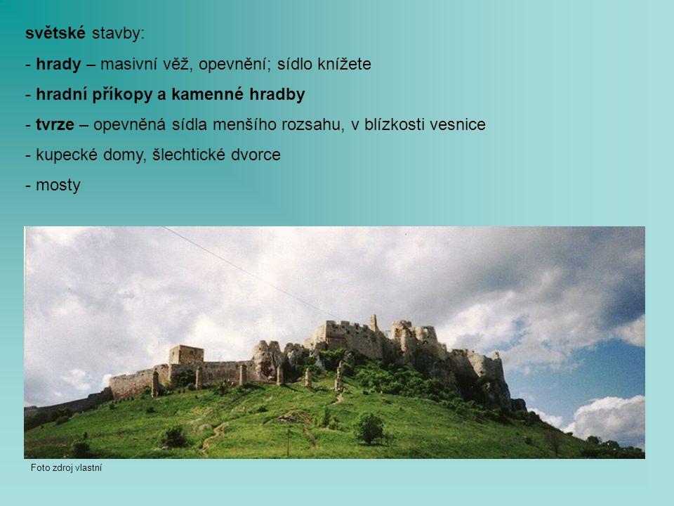 světské stavby: - hrady – masivní věž, opevnění; sídlo knížete - hradní příkopy a kamenné hradby - tvrze – opevněná sídla menšího rozsahu, v blízkosti vesnice - kupecké domy, šlechtické dvorce - mosty Foto zdroj vlastní