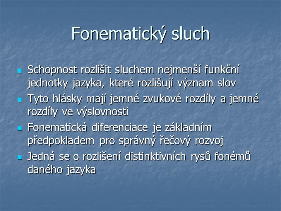 Fonematický sluch Schopnost rozlišit sluchem nejmenší funkční jednotky jazyka, které rozlišují význam slov Schopnost rozlišit sluchem nejmenší funkční jednotky jazyka, které rozlišují význam slov Tyto hlásky mají jemné zvukové rozdíly a jemné rozdíly ve výslovnosti Tyto hlásky mají jemné zvukové rozdíly a jemné rozdíly ve výslovnosti Fonematická diferenciace je základním předpokladem pro správný řečový rozvoj Fonematická diferenciace je základním předpokladem pro správný řečový rozvoj Jedná se o rozlišení distinktivních rysů fonémů daného jazyka Jedná se o rozlišení distinktivních rysů fonémů daného jazyka