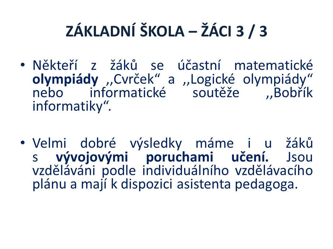 ZÁKLADNÍ ŠKOLA – ŽÁCI 3 / 3 Někteří z žáků se účastní matematické olympiády,,Cvrček a,,Logické olympiády nebo informatické soutěže,,Bobřík informatiky .