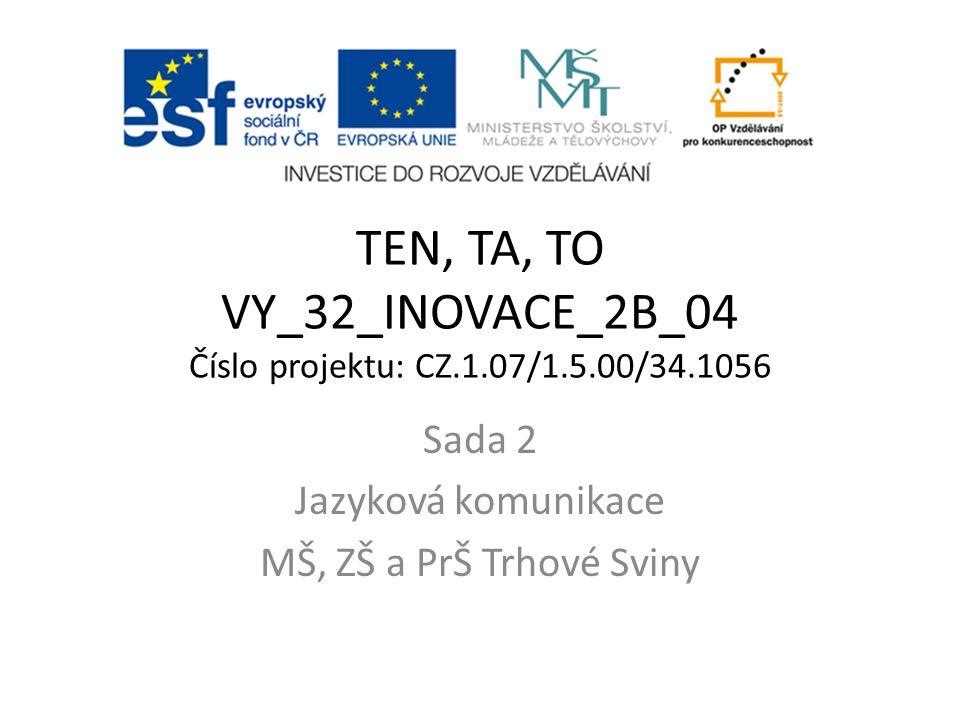 TEN, TA, TO VY_32_INOVACE_2B_04 Číslo projektu: CZ.1.07/1.5.00/34.1056 Sada 2 Jazyková komunikace MŠ, ZŠ a PrŠ Trhové Sviny
