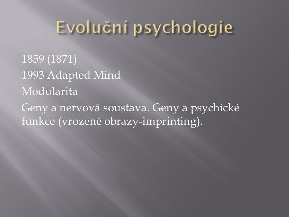 1859 (1871) 1993 Adapted Mind Modularita Geny a nervová soustava. Geny a psychické funkce (vrozené obrazy-imprinting).