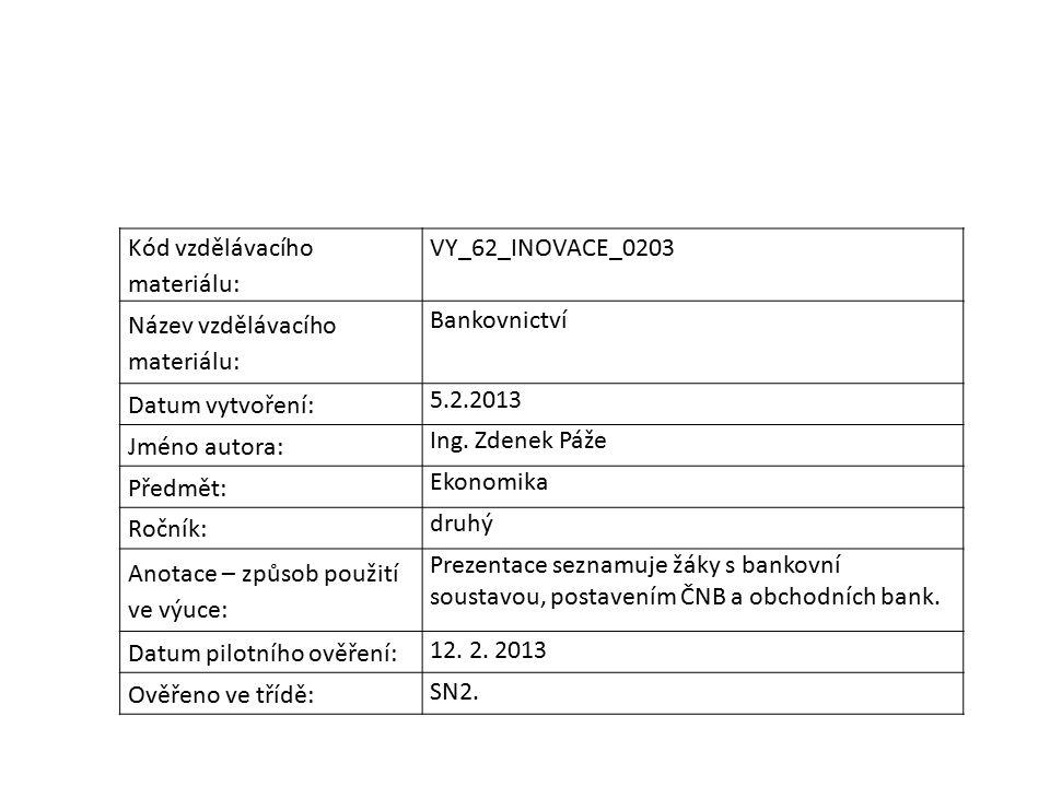 Kód vzdělávacího materiálu: VY_62_INOVACE_0203 Název vzdělávacího materiálu: Bankovnictví Datum vytvoření: 5.2.2013 Jméno autora: Ing. Zdenek Páže Pře