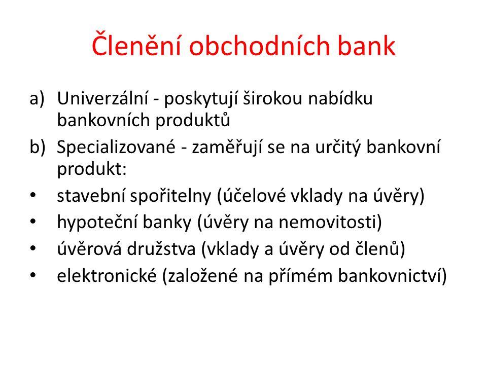 Členění obchodních bank a)Univerzální - poskytují širokou nabídku bankovních produktů b)Specializované - zaměřují se na určitý bankovní produkt: stavební spořitelny (účelové vklady na úvěry) hypoteční banky (úvěry na nemovitosti) úvěrová družstva (vklady a úvěry od členů) elektronické (založené na přímém bankovnictví)