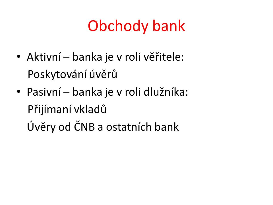Obchody bank Aktivní – banka je v roli věřitele: Poskytování úvěrů Pasivní – banka je v roli dlužníka: Přijímaní vkladů Úvěry od ČNB a ostatních bank