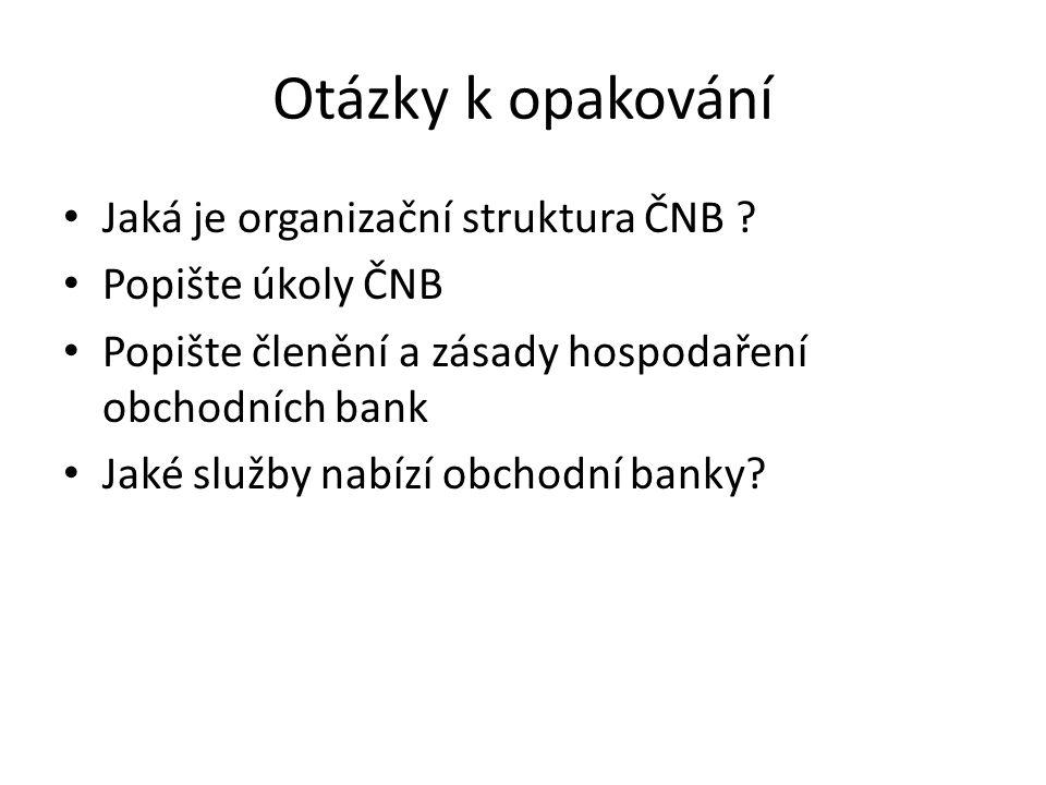 Otázky k opakování Jaká je organizační struktura ČNB ? Popište úkoly ČNB Popište členění a zásady hospodaření obchodních bank Jaké služby nabízí obcho