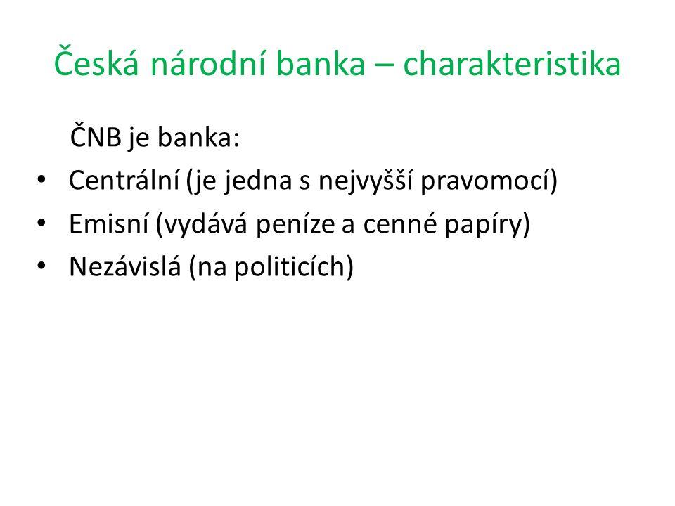 Česká národní banka – charakteristika ČNB je banka: Centrální (je jedna s nejvyšší pravomocí) Emisní (vydává peníze a cenné papíry) Nezávislá (na poli