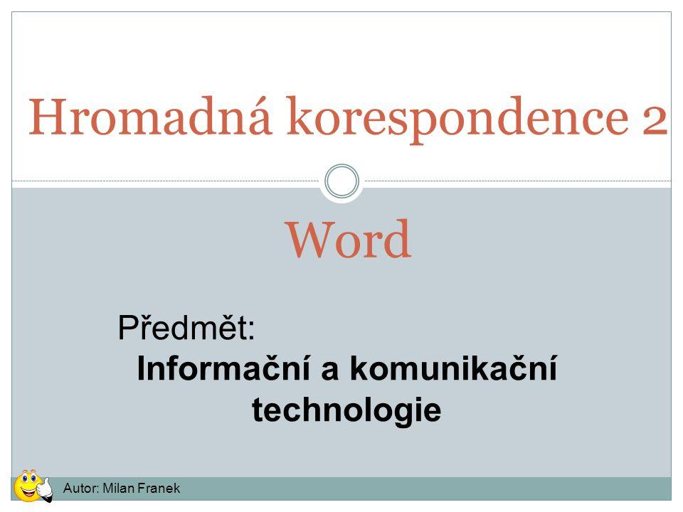 Hromadná korespondence 2 Word Předmět: Informační a komunikační technologie Autor: Milan Franek