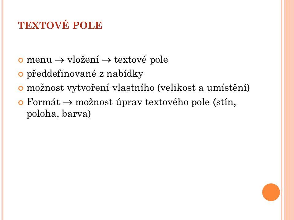 TEXTOVÉ POLE menu  vložení  textové pole předdefinované z nabídky možnost vytvoření vlastního (velikost a umístění) Formát  možnost úprav textového pole (stín, poloha, barva)
