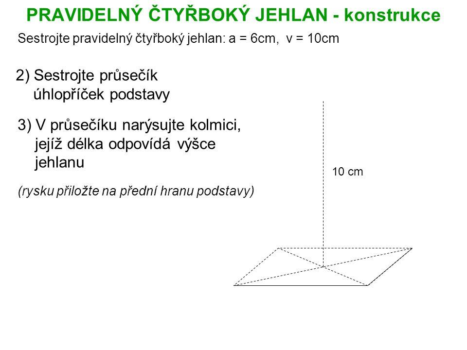 PRAVIDELNÝ ČTYŘBOKÝ JEHLAN - konstrukce Sestrojte pravidelný čtyřboký jehlan: a = 6cm, v = 10cm 2) Sestrojte průsečík úhlopříček podstavy 3) V průsečíku narýsujte kolmici, jejíž délka odpovídá výšce jehlanu (rysku přiložte na přední hranu podstavy) 10 cm