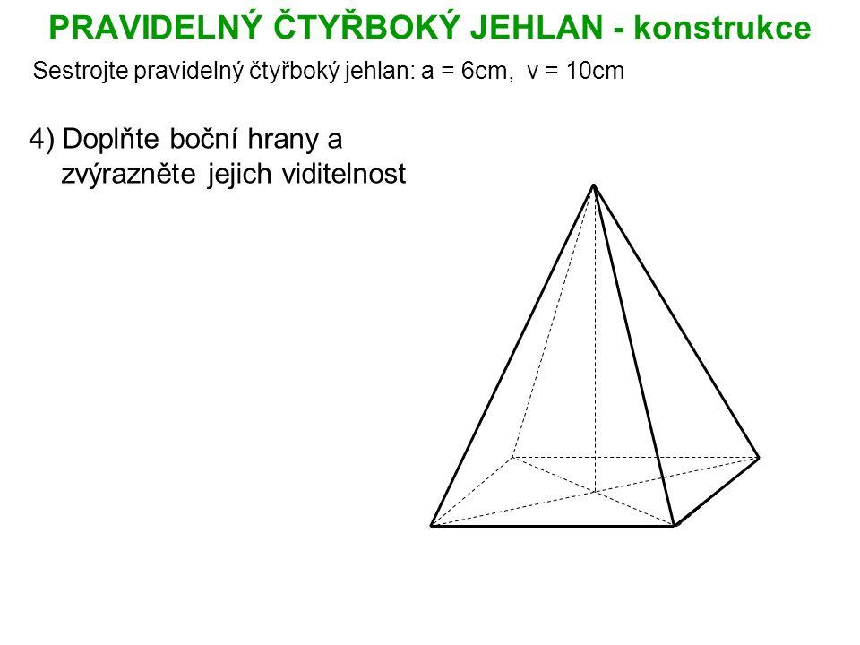PRAVIDELNÝ ČTYŘBOKÝ JEHLAN - konstrukce Sestrojte pravidelný čtyřboký jehlan: a = 6cm, v = 10cm 4) Doplňte boční hrany a zvýrazněte jejich viditelnost