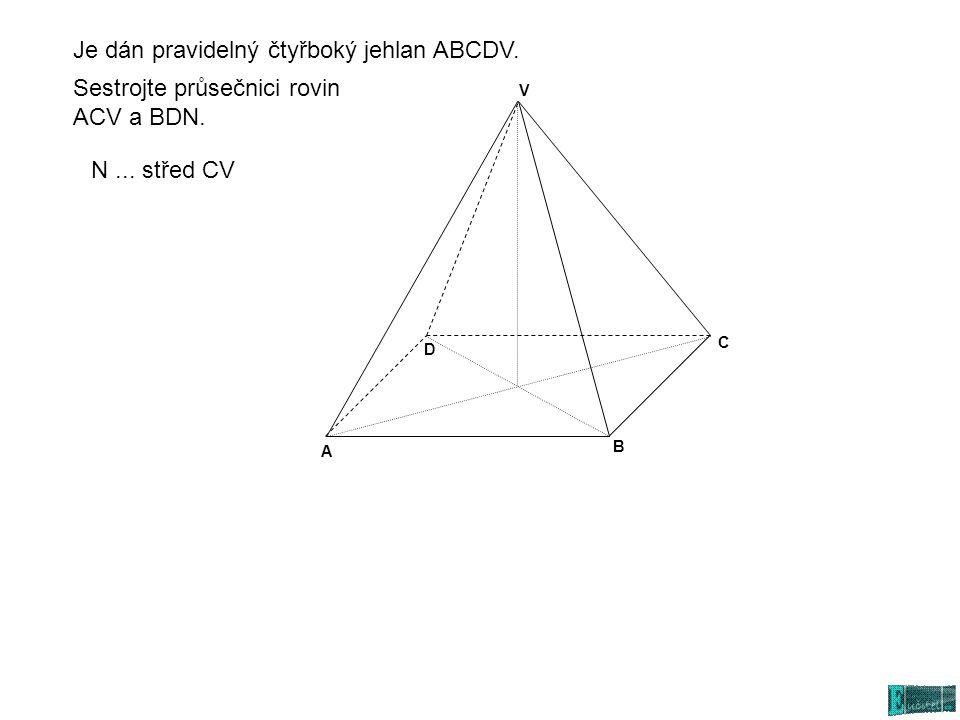 A C D V B Sestrojte průsečnici rovin ACV a BDN. N... střed CV Je dán pravidelný čtyřboký jehlan ABCDV.