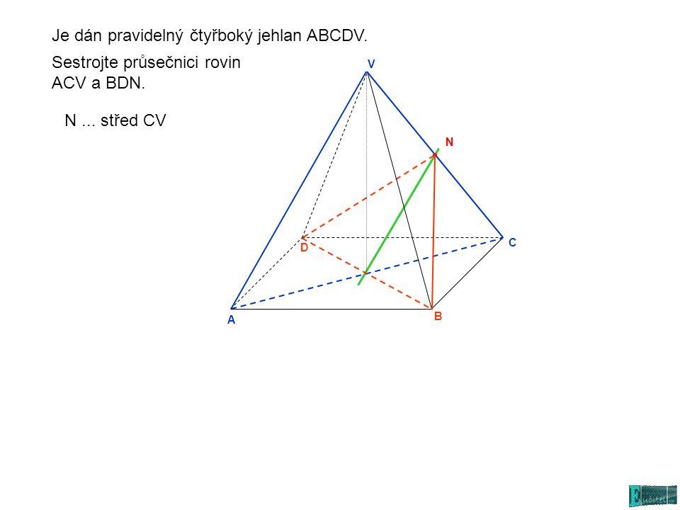 A N C D V B Sestrojte průsečnici rovin ACV a BDN. N... střed CV Je dán pravidelný čtyřboký jehlan ABCDV.