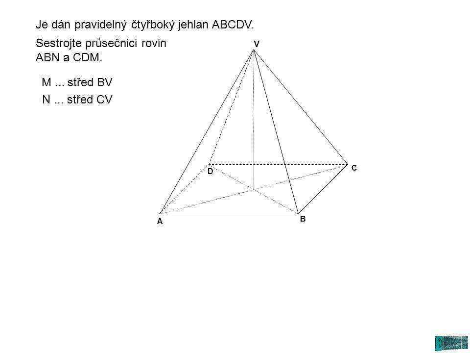 A C D V B Sestrojte průsečnici rovin ABN a CDM. N... střed CV M... střed BV Je dán pravidelný čtyřboký jehlan ABCDV.