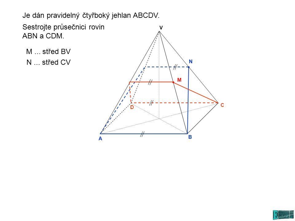 A N C D V B Sestrojte průsečnici rovin ABN a CDM. N... střed CV M... střed BV M Je dán pravidelný čtyřboký jehlan ABCDV.