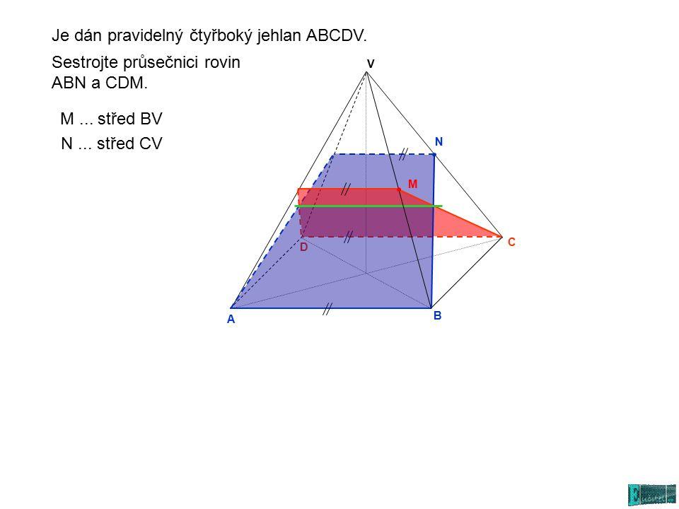 A N C D V B Sestrojte průsečnici rovin ABN a CDM. N... střed CV M... střed BV Je dán pravidelný čtyřboký jehlan ABCDV. M