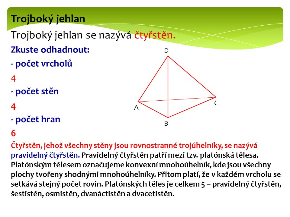 Trojboký jehlan Trojboký jehlan se nazývá čtyřstěn. Zkuste odhadnout: - počet vrcholů 4 - počet stěn 4 - počet hran 6 Čtyřstěn, jehož všechny stěny js