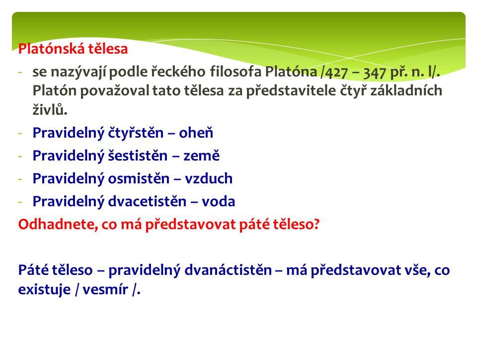 Platónská tělesa -se nazývají podle řeckého filosofa Platóna /427 – 347 př. n. l/. Platón považoval tato tělesa za představitele čtyř základních živlů