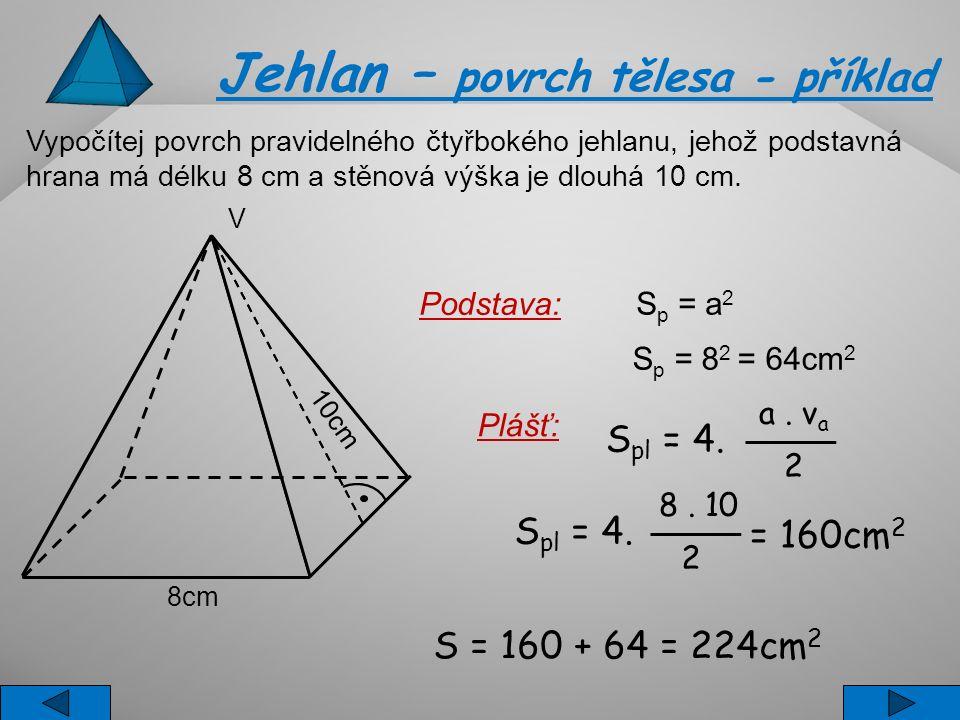 Vypočítej povrch pravidelného čtyřbokého jehlanu, jehož podstavná hrana má délku 8 cm a stěnová výška je dlouhá 10 cm. S p = a 2 S p = 8 2 = 64cm 2 S