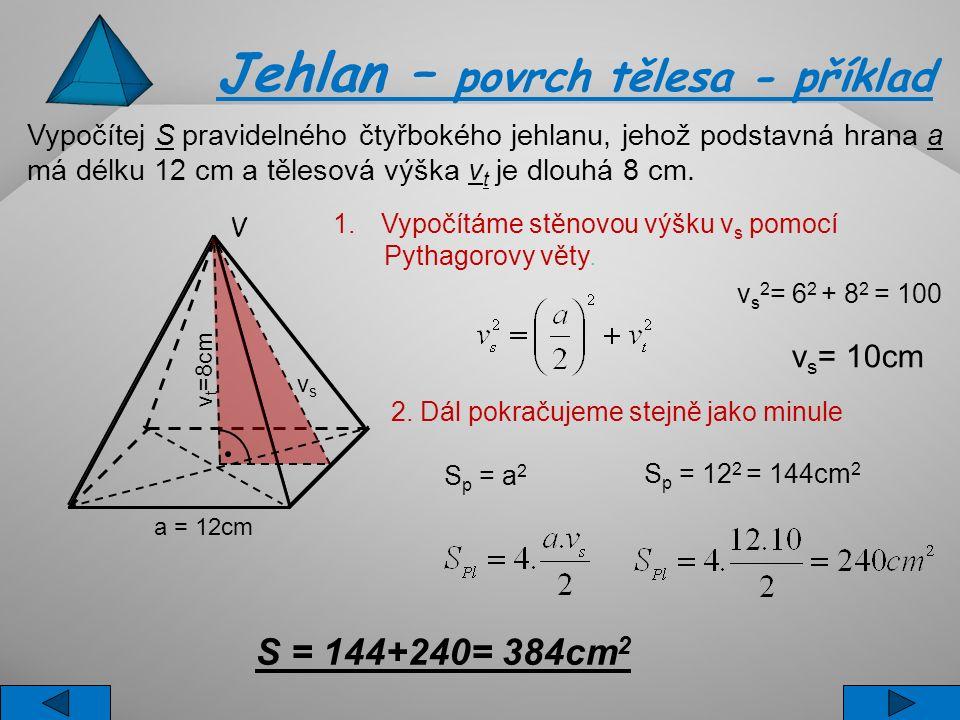 Vypočítej S pravidelného čtyřbokého jehlanu, jehož podstavná hrana a má délku 12 cm a tělesová výška v t je dlouhá 8 cm. S p = a 2 S p = 12 2 = 144cm