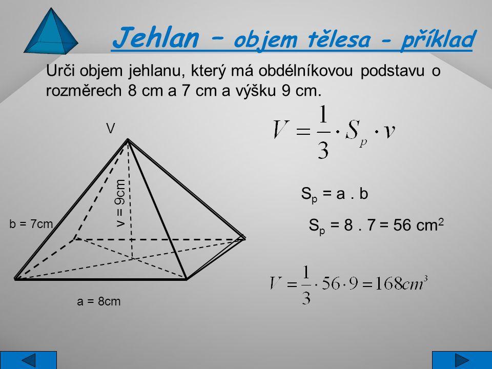 S p = a. b S p = 8. 7 = 56 cm 2 Jehlan – objem tělesa - příklad a = 8cm V v = 9cm b = 7cm Urči objem jehlanu, který má obdélníkovou podstavu o rozměre