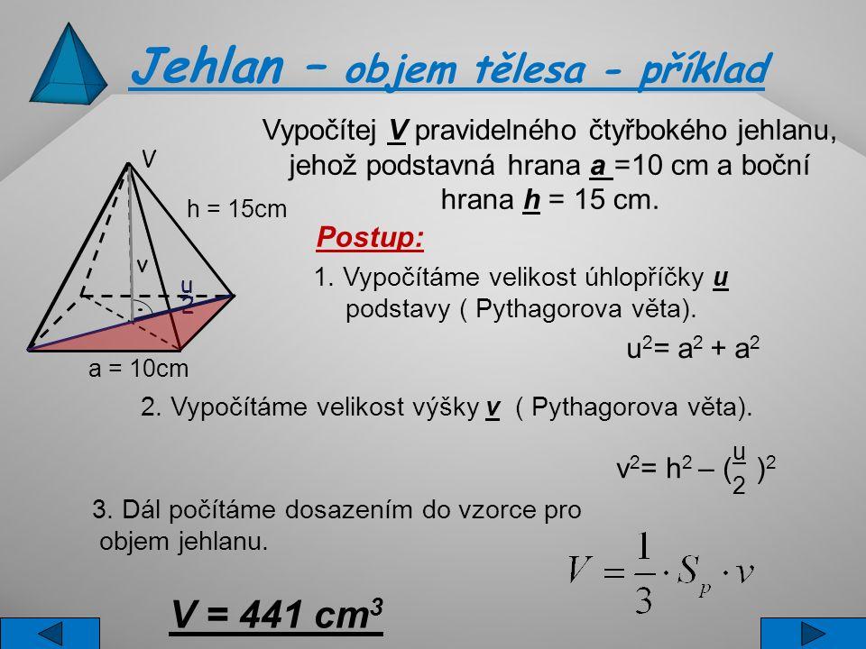 a = 10cm V h = 15cm v u 2 Jehlan – objem tělesa - příklad Vypočítej V pravidelného čtyřbokého jehlanu, jehož podstavná hrana a =10 cm a boční hrana h