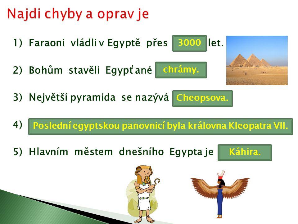 1) Faraoni vládli v Egyptě přes 1000 let. 2) Bohům stavěli Egypťané pyramidy.