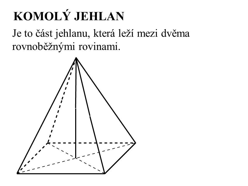 KOMOLÝ JEHLAN Je to část jehlanu, která leží mezi dvěma rovnoběžnými rovinami.