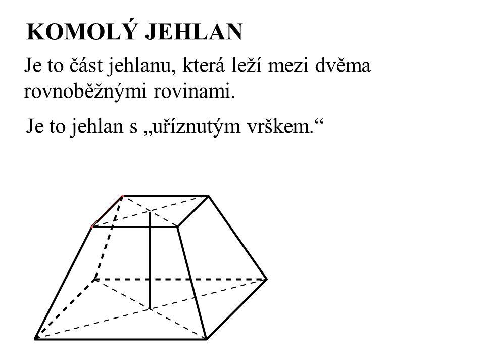 """KOMOLÝ JEHLAN Je to část jehlanu, která leží mezi dvěma rovnoběžnými rovinami. Je to jehlan s """"uříznutým vrškem."""""""