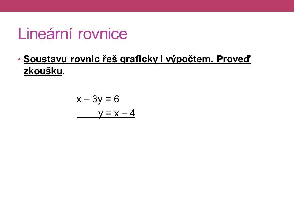 Lineární rovnice Soustavu rovnic řeš graficky i výpočtem. Proveď zkoušku. x – 3y = 6 y = x – 4