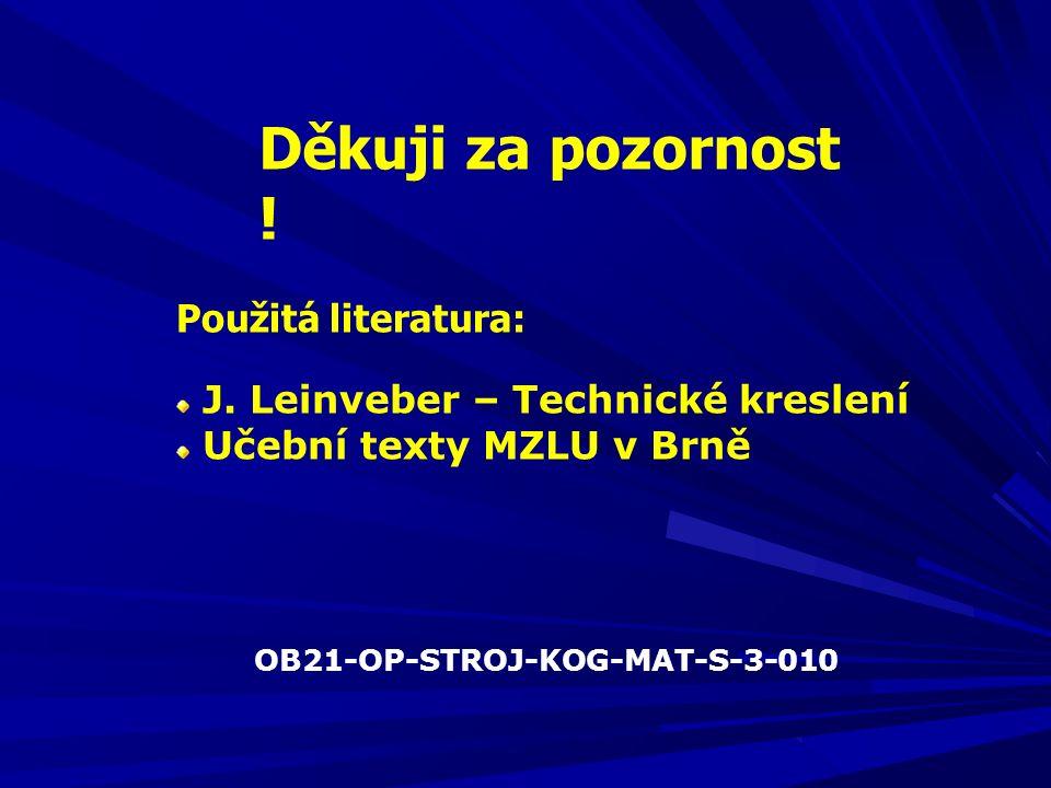 Děkuji za pozornost ! Použitá literatura: J. Leinveber – Technické kreslení Učební texty MZLU v Brně OB21-OP-STROJ-KOG-MAT-S-3-010