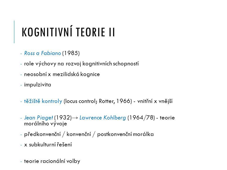 KOGNITIVNÍ TEORIE II - Ross a Fabiano (1985) - role výchovy na rozvoj kognitivních schopností - neosobní x mezilidská kognice - impulzivita - těžiště kontroly (locus control; Rotter, 1966) - vnitřní x vnější - Jean Piaget (1932) → Lawrence Kohlberg (1964/78) - teorie morálního vývoje - předkonvenční / konvenční / postkonvenční morálka - x subkulturní řešení - teorie racionální volby