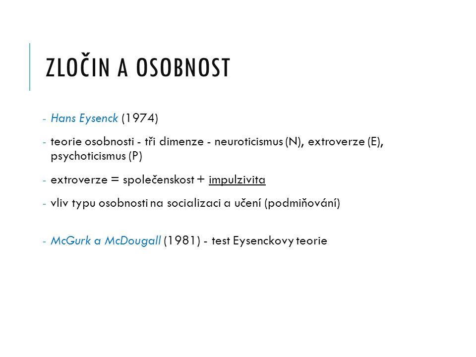 ZLOČIN A OSOBNOST - Hans Eysenck (1974) - teorie osobnosti - tři dimenze - neuroticismus (N), extroverze (E), psychoticismus (P) - extroverze = společenskost + impulzivita - vliv typu osobnosti na socializaci a učení (podmiňování) - McGurk a McDougall (1981) - test Eysenckovy teorie