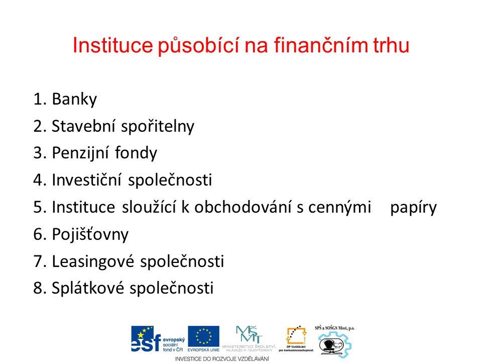 Instituce působící na finančním trhu 1. Banky 2. Stavební spořitelny 3. Penzijní fondy 4. Investiční společnosti 5. Instituce sloužící k obchodování s