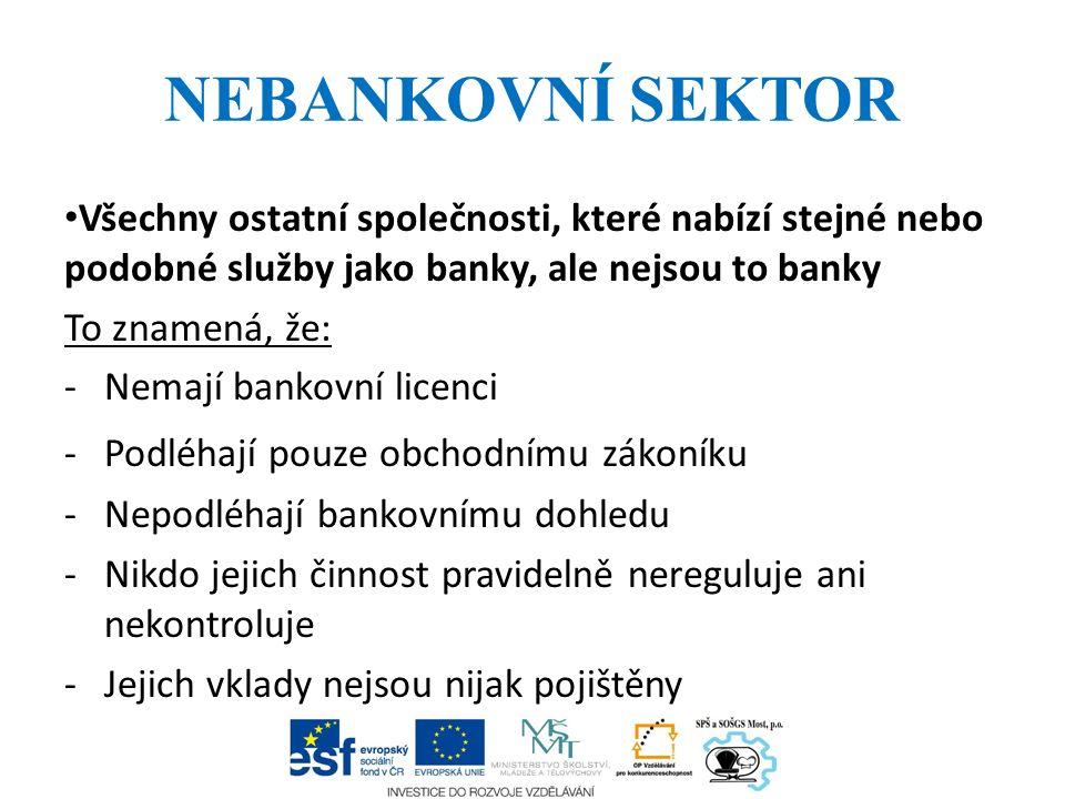 NEBANKOVNÍ SEKTOR Všechny ostatní společnosti, které nabízí stejné nebo podobné služby jako banky, ale nejsou to banky To znamená, že: -Nemají bankovn