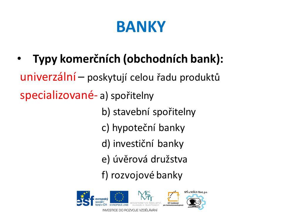 BANKY Typy komerčních (obchodních bank): univerzální – poskytují celou řadu produktů specializované- a) spořitelny b) stavební spořitelny c) hypoteční