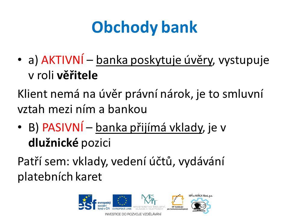 Obchody bank a) AKTIVNÍ – banka poskytuje úvěry, vystupuje v roli věřitele Klient nemá na úvěr právní nárok, je to smluvní vztah mezi ním a bankou B)