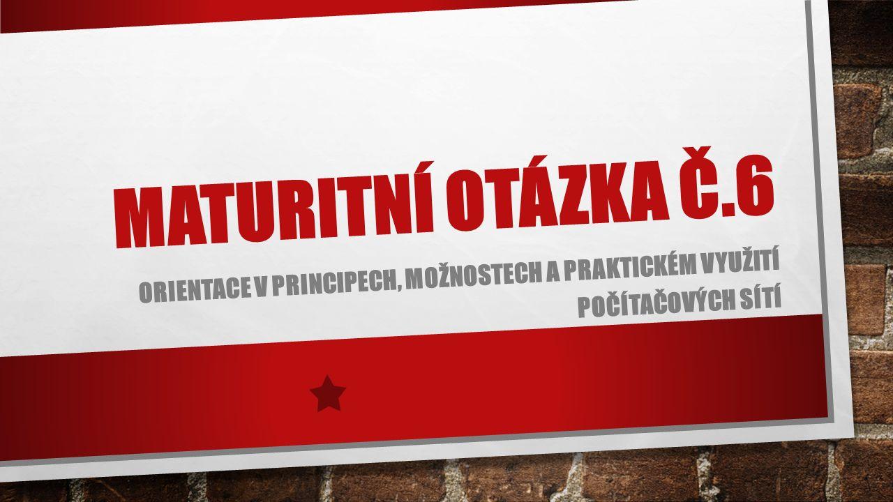 MATURITNÍ OTÁZKA Č.6 ORIENTACE V PRINCIPECH, MOŽNOSTECH A PRAKTICKÉM VYUŽITÍ POČÍTAČOVÝCH SÍTÍ