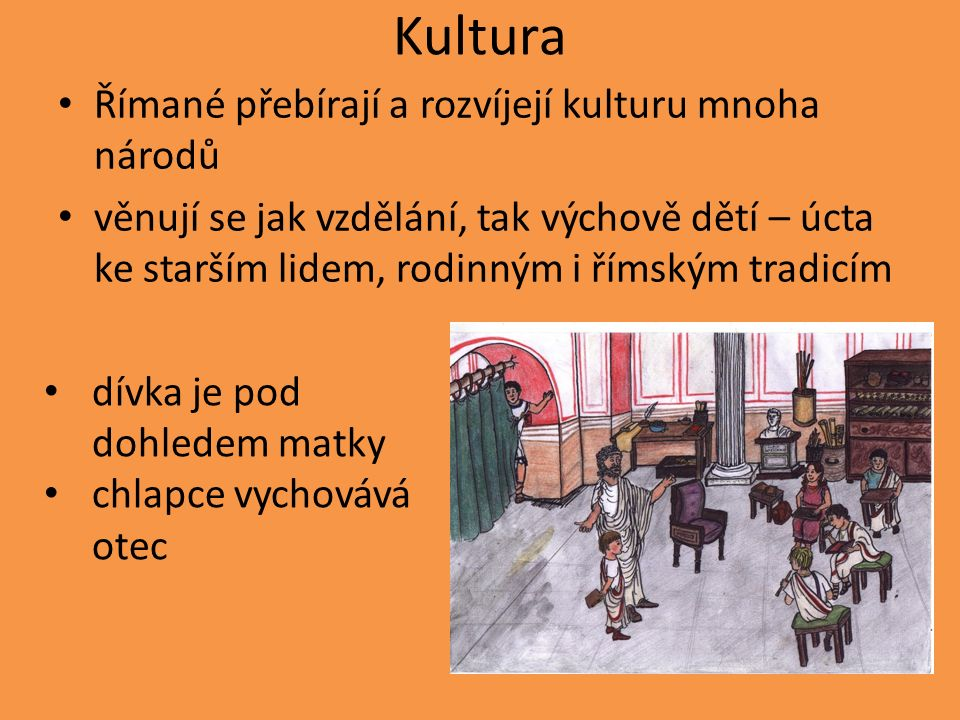 Kultura Římané přebírají a rozvíjejí kulturu mnoha národů věnují se jak vzdělání, tak výchově dětí – úcta ke starším lidem, rodinným i římským tradicím dívka je pod dohledem matky chlapce vychovává otec