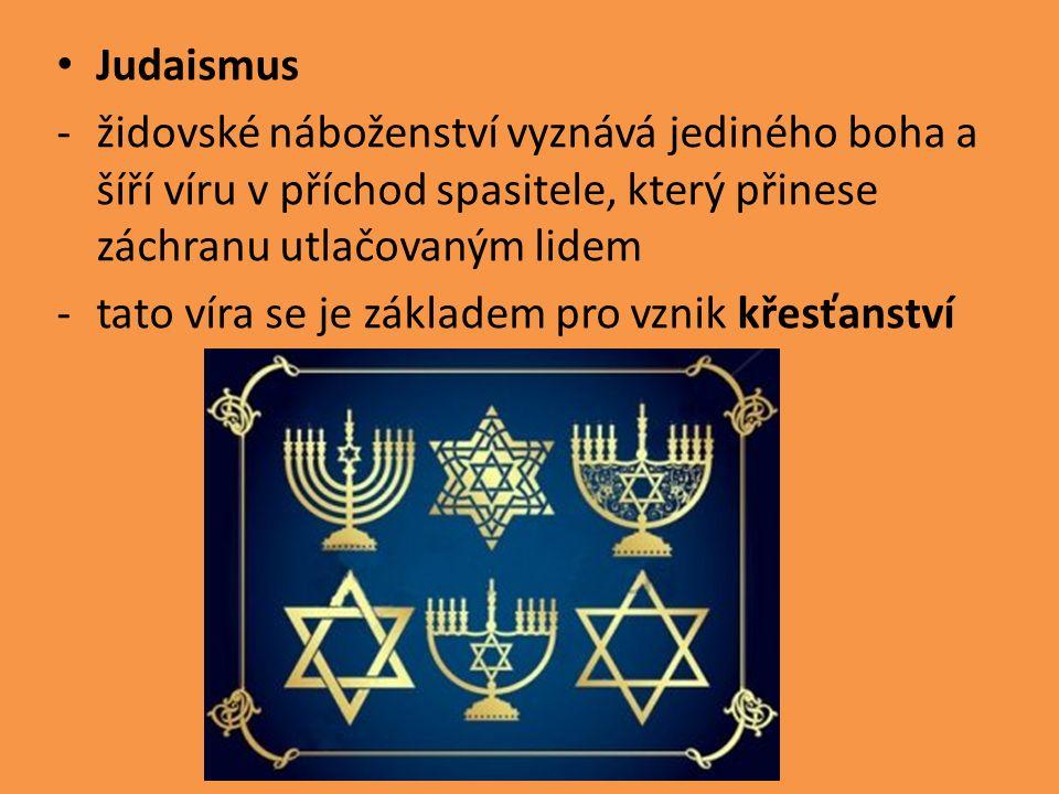 Judaismus -židovské náboženství vyznává jediného boha a šíří víru v příchod spasitele, který přinese záchranu utlačovaným lidem -tato víra se je základem pro vznik křesťanství