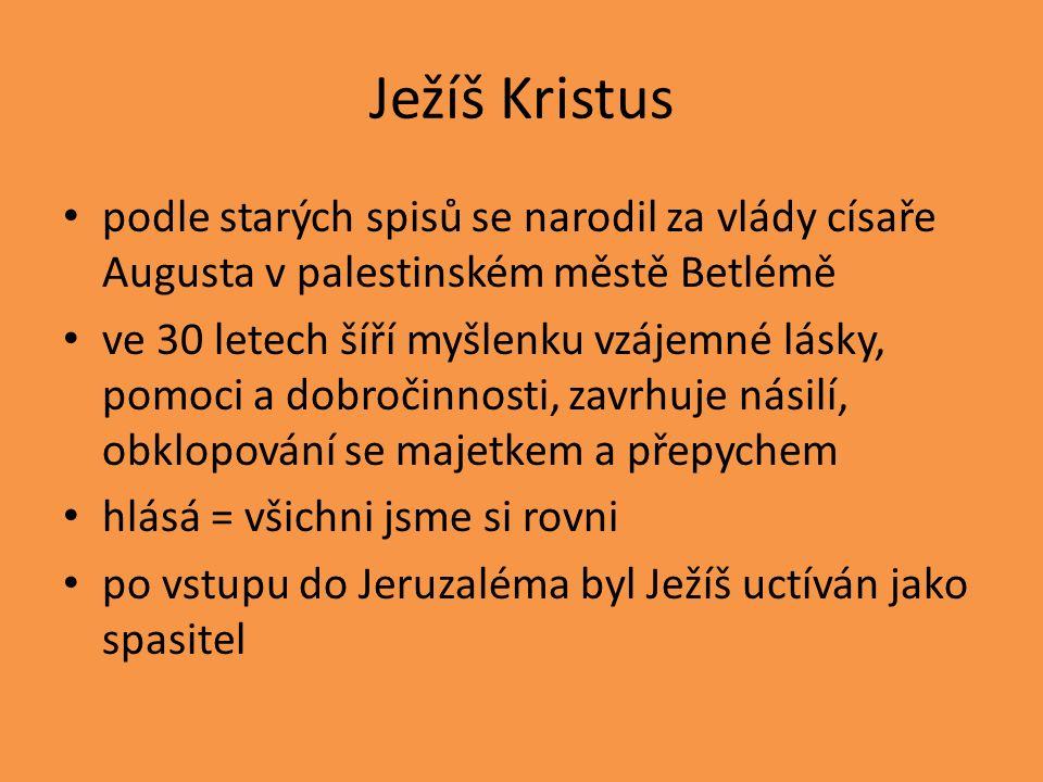 Ježíš Kristus podle starých spisů se narodil za vlády císaře Augusta v palestinském městě Betlémě ve 30 letech šíří myšlenku vzájemné lásky, pomoci a dobročinnosti, zavrhuje násilí, obklopování se majetkem a přepychem hlásá = všichni jsme si rovni po vstupu do Jeruzaléma byl Ježíš uctíván jako spasitel