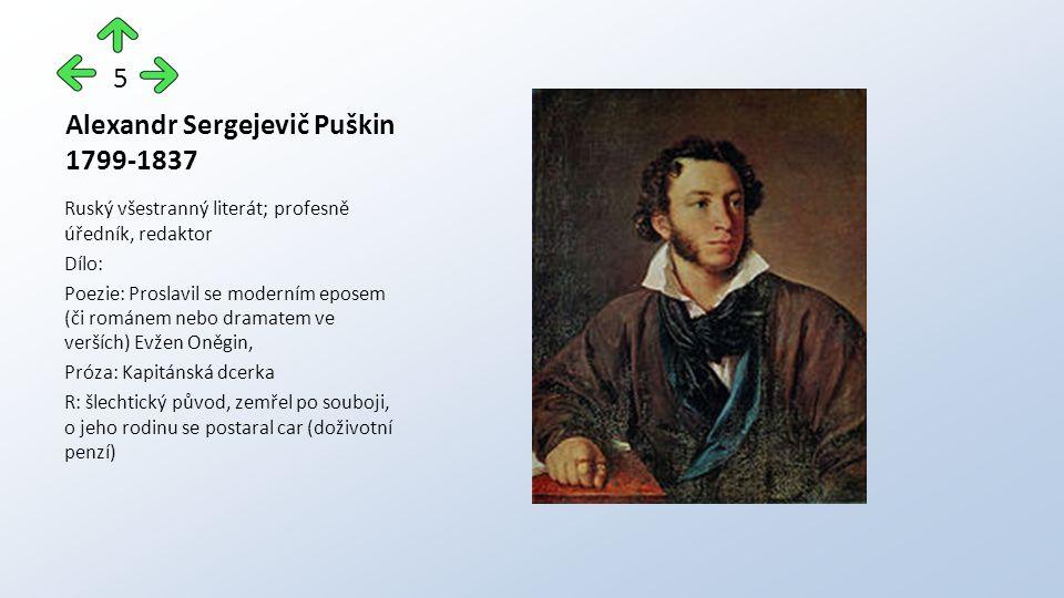 Alexandr Sergejevič Puškin 1799-1837 Ruský všestranný literát; profesně úředník, redaktor Dílo: Poezie: Proslavil se moderním eposem (či románem nebo