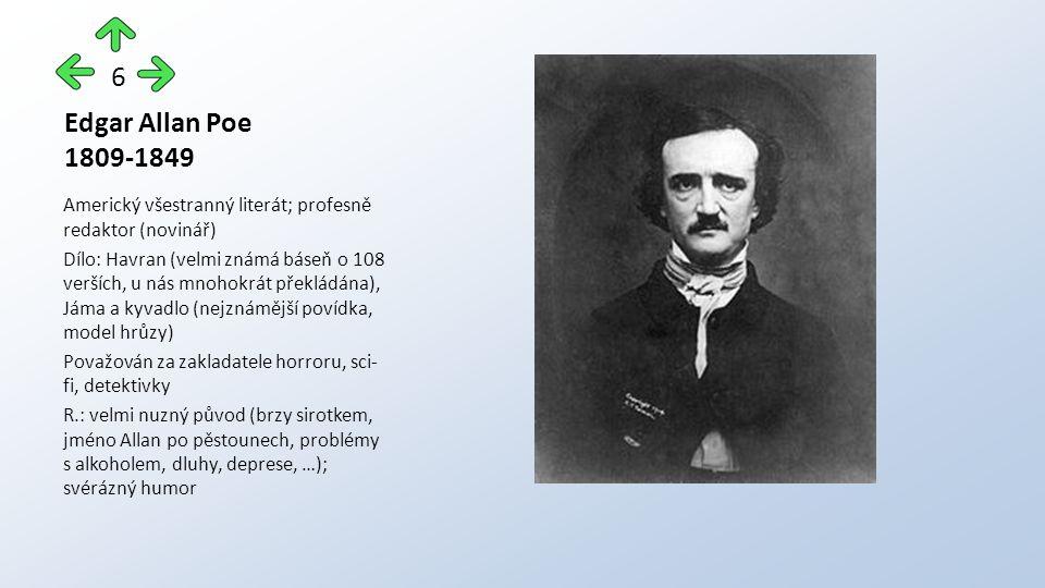 Edgar Allan Poe 1809-1849 Americký všestranný literát; profesně redaktor (novinář) Dílo: Havran (velmi známá báseň o 108 verších, u nás mnohokrát překládána), Jáma a kyvadlo (nejznámější povídka, model hrůzy) Považován za zakladatele horroru, sci- fi, detektivky R.: velmi nuzný původ (brzy sirotkem, jméno Allan po pěstounech, problémy s alkoholem, dluhy, deprese, …); svérázný humor 6
