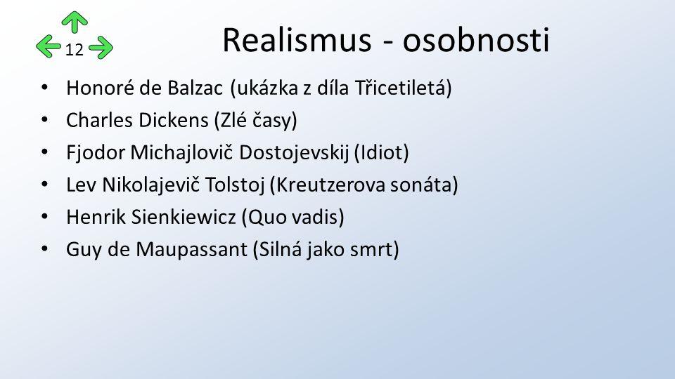 Honoré de Balzac (ukázka z díla Třicetiletá) Charles Dickens (Zlé časy) Fjodor Michajlovič Dostojevskij (Idiot) Lev Nikolajevič Tolstoj (Kreutzerova sonáta) Henrik Sienkiewicz (Quo vadis) Guy de Maupassant (Silná jako smrt) Realismus - osobnosti 12