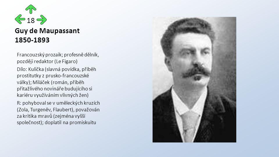 Guy de Maupassant 1850-1893 Francouzský prozaik; profesně dělník, později redaktor (Le Figaro) Dílo: Kulička (slavná povídka, příběh prostitutky z prusko-francouzské války); Miláček (román, příběh přitažlivého novináře budujícího si kariéru využíváním vlivných žen) R: pohyboval se v uměleckých kruzích (Zola, Turgeněv, Flaubert), považován za kritika mravů (zejména vyšší společnost); doplatil na promiskuitu 18